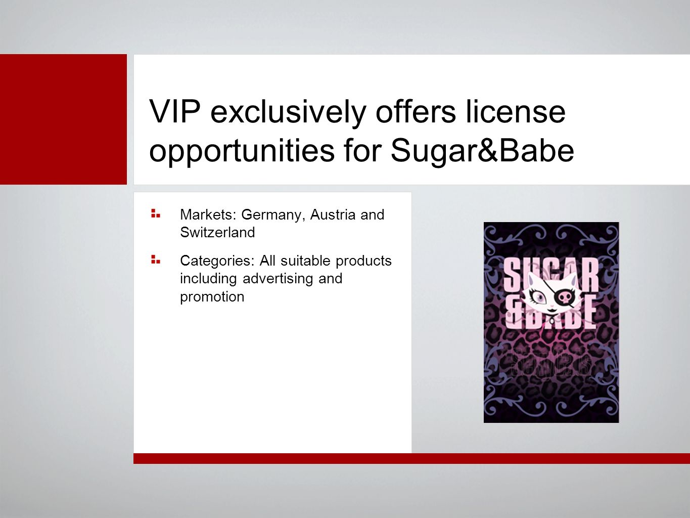 VIP exclusively offers license opportunities for Sugar&Babe Markets: Germany, Austria and Switzerland Categories: All suitable products including advertising and promotion