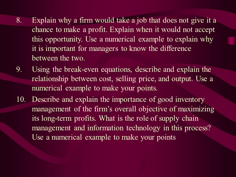 8.Explain why a firm would take a job that does not give it a chance to make a profit. Explain when it would not accept this opportunity. Use a numeri
