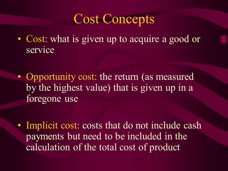 Cost Concepts Cost: what is given up to acquire a good or service Opportunity cost: the return (as measured by the highest value) that is given up in