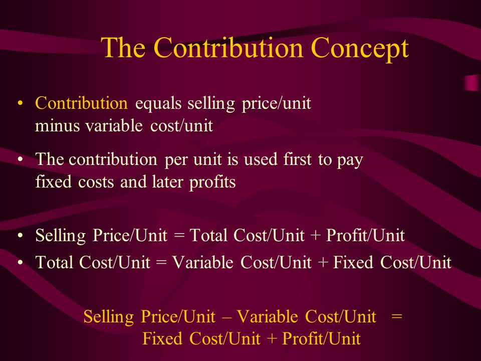 The Contribution Concept Contribution equals selling price/unit minus variable cost/unit The contribution per unit is used first to pay fixed costs an