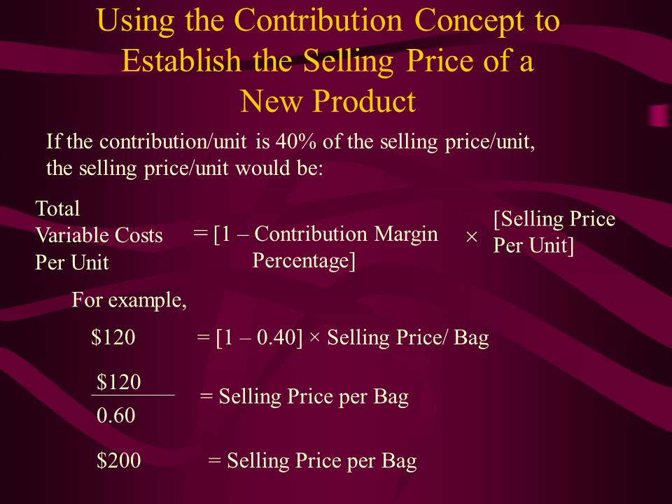 Using the Contribution Concept to Establish the Selling Price of a New Product Total Variable Costs Per Unit = [1 – Contribution Margin Percentage] ×