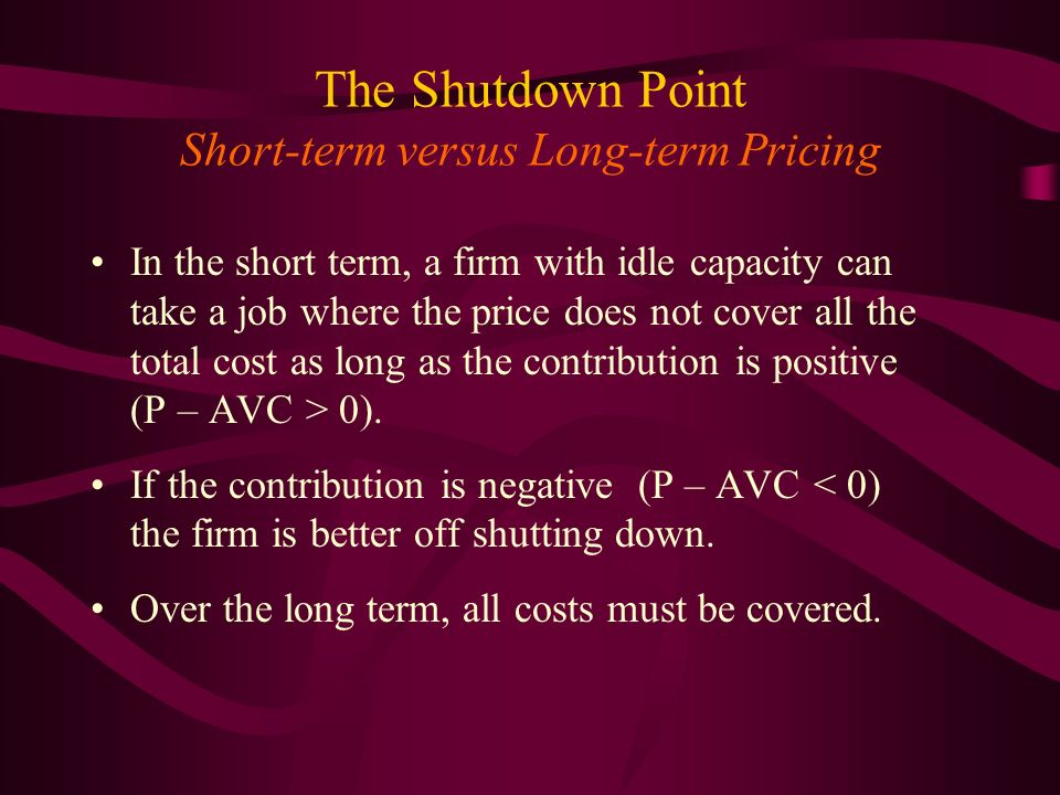 The Shutdown Point Short-term versus Long-term Pricing In the short term, a firm with idle capacity can take a job where the price does not cover all