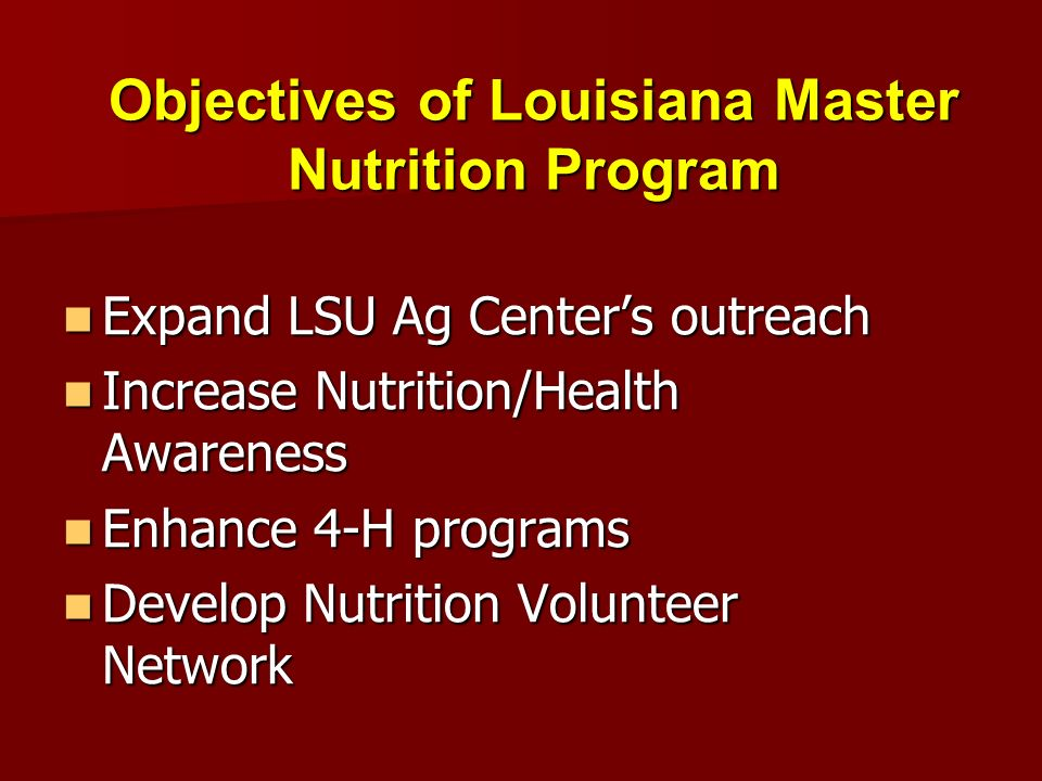 Objectives of Louisiana Master Nutrition Program Expand LSU Ag Centers outreach Increase Nutrition/Health Awareness Enhance 4-H programs Develop Nutrition Volunteer Network