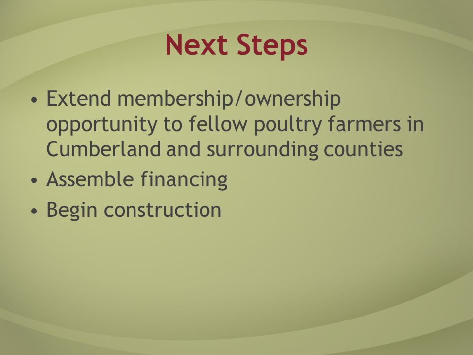 Next Steps Extend membership/ownership opportunity to fellow poultry farmers in Cumberland and surrounding counties Assemble financing Begin construction