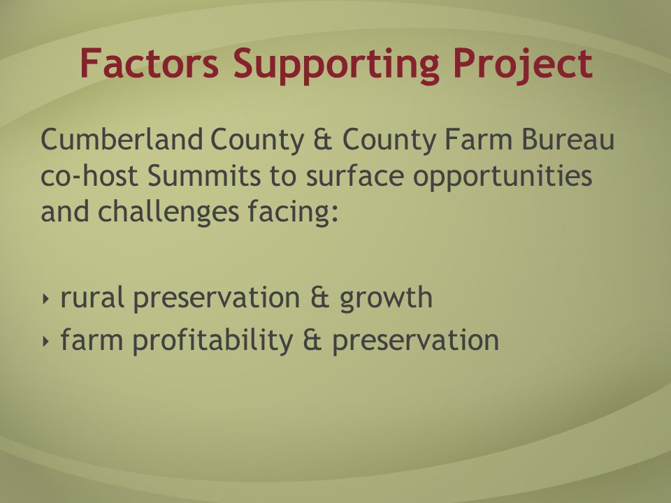 Factors Supporting Project Cumberland ranks 5 th in poultry production Regulatory uncertainty - poultry waste Growth pressure Existing technology Growing demand for alternative energy & renewable resource products Farmers and county leaders - supportive