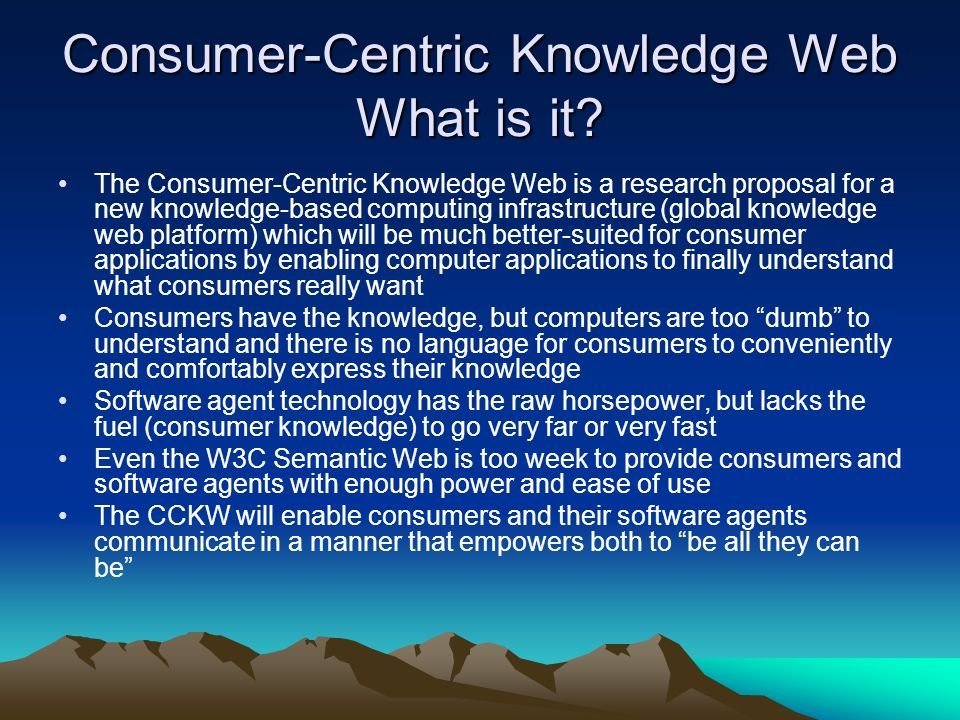 Consumer-Centric Knowledge Web What is it? The Consumer-Centric Knowledge Web is a research proposal for a new knowledge-based computing infrastructur