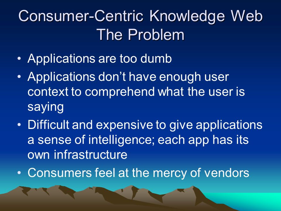 Consumer-Centric Knowledge Web The Solution Software agents acting on the users behalf Rich knowledge infrastructure gives the actions of software agents a sense of intelligence Global web of knowledge and interacting software agents share knowledge among users Platform and infrastructure for an entirely new generation of applications Shift away from vendor-centric app servers to a P2P knowledge environment