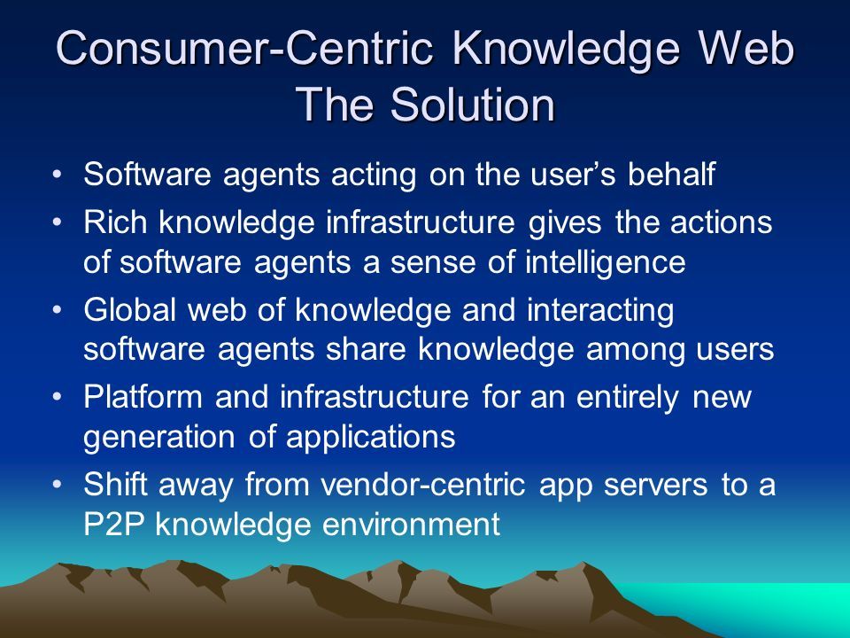 Consumer-Centric Knowledge Web The Goal Put the user in control of their own knowledge Vendors and other organizations will be on the outside looking in – not in control Users are more willing to entrust the computer with their knowledge since they feel in control