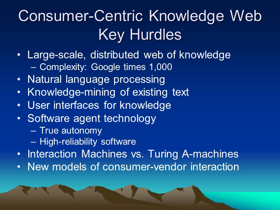 Consumer-Centric Knowledge Web Key Hurdles Large-scale, distributed web of knowledge –Complexity: Google times 1,000 Natural language processing Knowl