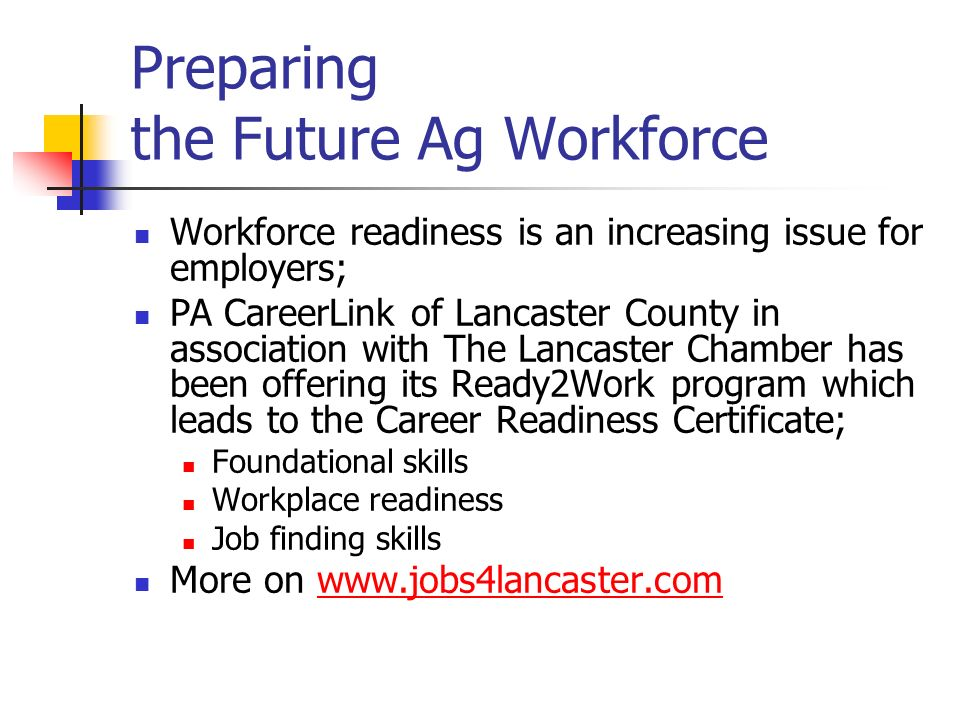 Preparing the Future Ag Workforce Workforce readiness is an increasing issue for employers; PA CareerLink of Lancaster County in association with The Lancaster Chamber has been offering its Ready2Work program which leads to the Career Readiness Certificate; Foundational skills Workplace readiness Job finding skills More on www.jobs4lancaster.comwww.jobs4lancaster.com