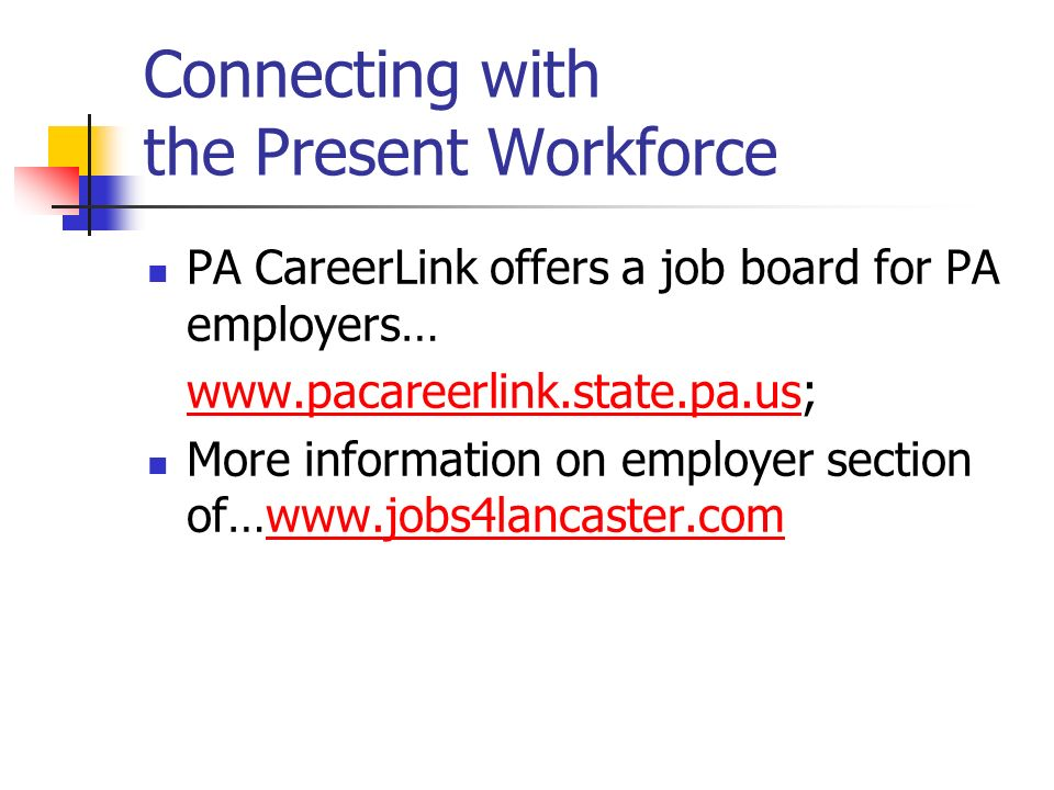 Connecting with the Present Workforce PA CareerLink offers a job board for PA employers… www.pacareerlink.state.pa.uswww.pacareerlink.state.pa.us; More information on employer section of…www.jobs4lancaster.comwww.jobs4lancaster.com