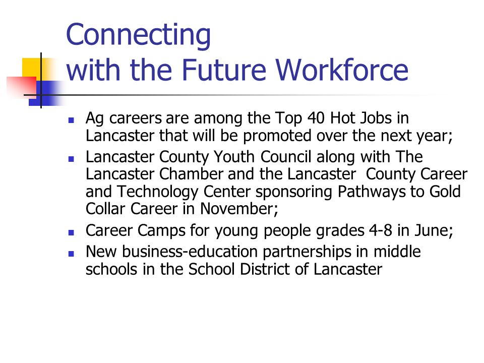 Connecting with the Future Workforce Ag careers are among the Top 40 Hot Jobs in Lancaster that will be promoted over the next year; Lancaster County Youth Council along with The Lancaster Chamber and the Lancaster County Career and Technology Center sponsoring Pathways to Gold Collar Career in November; Career Camps for young people grades 4-8 in June; New business-education partnerships in middle schools in the School District of Lancaster
