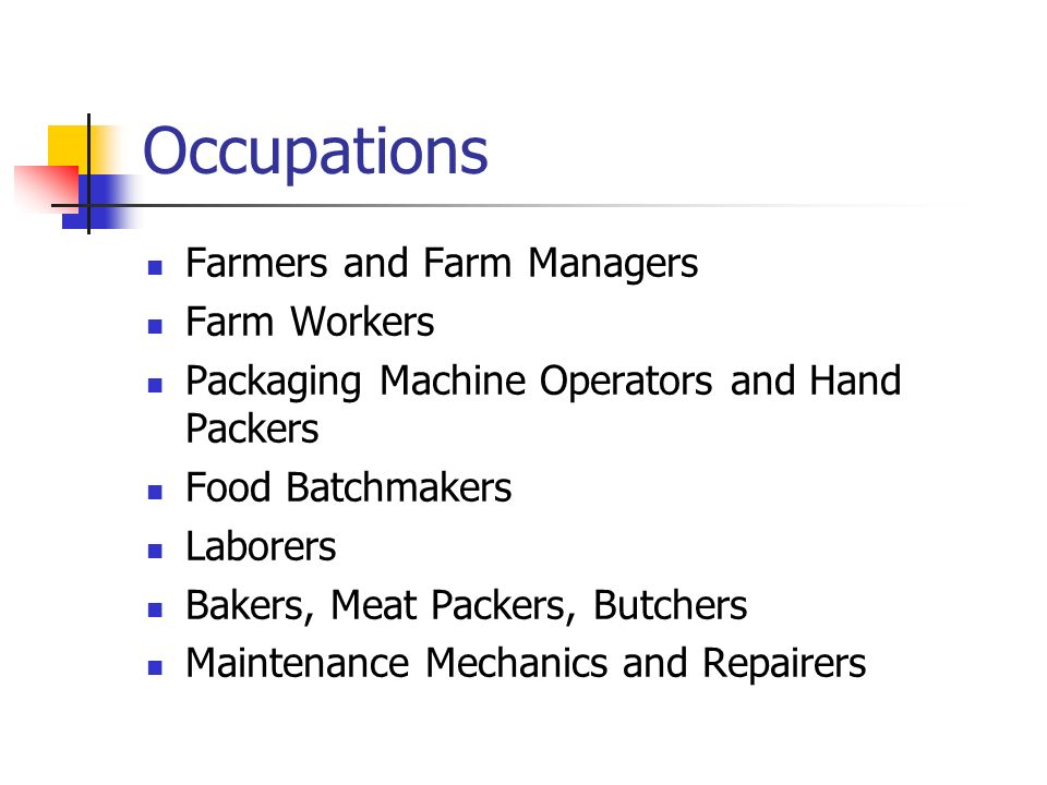 Occupations Farmers and Farm Managers Farm Workers Packaging Machine Operators and Hand Packers Food Batchmakers Laborers Bakers, Meat Packers, Butchers Maintenance Mechanics and Repairers