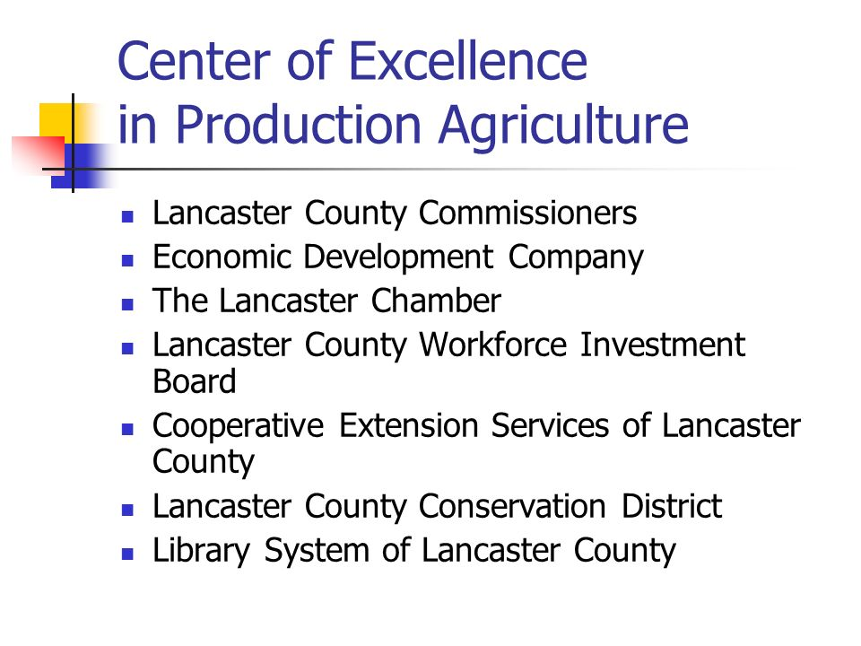 Center of Excellence in Production Agriculture Lancaster County Commissioners Economic Development Company The Lancaster Chamber Lancaster County Workforce Investment Board Cooperative Extension Services of Lancaster County Lancaster County Conservation District Library System of Lancaster County