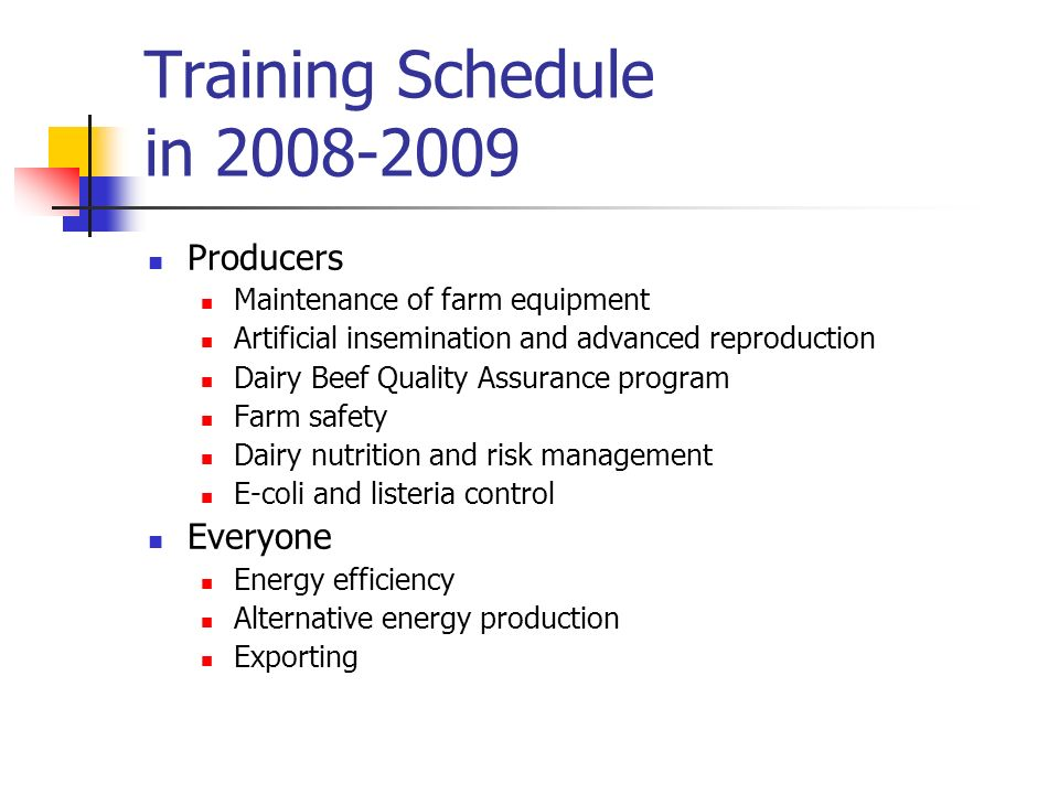 Training Schedule in 2008-2009 Producers Maintenance of farm equipment Artificial insemination and advanced reproduction Dairy Beef Quality Assurance program Farm safety Dairy nutrition and risk management E-coli and listeria control Everyone Energy efficiency Alternative energy production Exporting