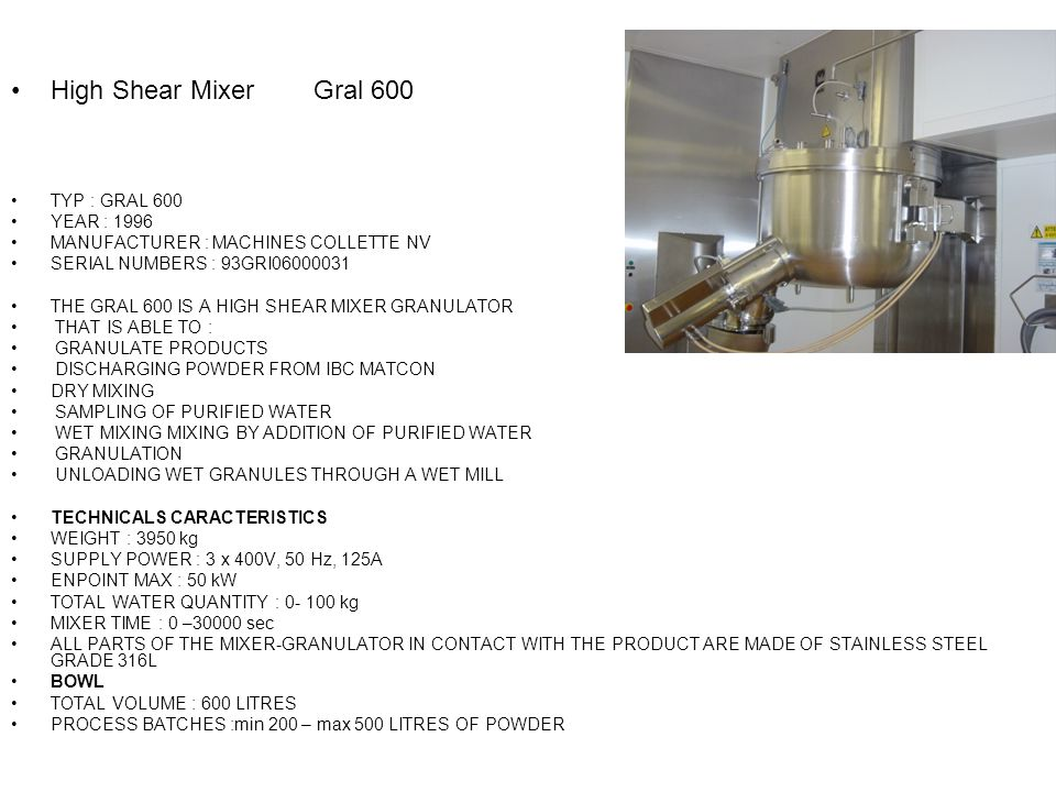 High Shear Mixer Gral 600 TYP : GRAL 600 YEAR : 1996 MANUFACTURER : MACHINES COLLETTE NV SERIAL NUMBERS : 93GRI06000031 THE GRAL 600 IS A HIGH SHEAR MIXER GRANULATOR THAT IS ABLE TO : GRANULATE PRODUCTS DISCHARGING POWDER FROM IBC MATCON DRY MIXING SAMPLING OF PURIFIED WATER WET MIXING MIXING BY ADDITION OF PURIFIED WATER GRANULATION UNLOADING WET GRANULES THROUGH A WET MILL TECHNICALS CARACTERISTICS WEIGHT : 3950 kg SUPPLY POWER : 3 x 400V, 50 Hz, 125A ENPOINT MAX : 50 kW TOTAL WATER QUANTITY : 0- 100 kg MIXER TIME : 0 –30000 sec ALL PARTS OF THE MIXER-GRANULATOR IN CONTACT WITH THE PRODUCT ARE MADE OF STAINLESS STEEL GRADE 316L BOWL TOTAL VOLUME : 600 LITRES PROCESS BATCHES :min 200 – max 500 LITRES OF POWDER