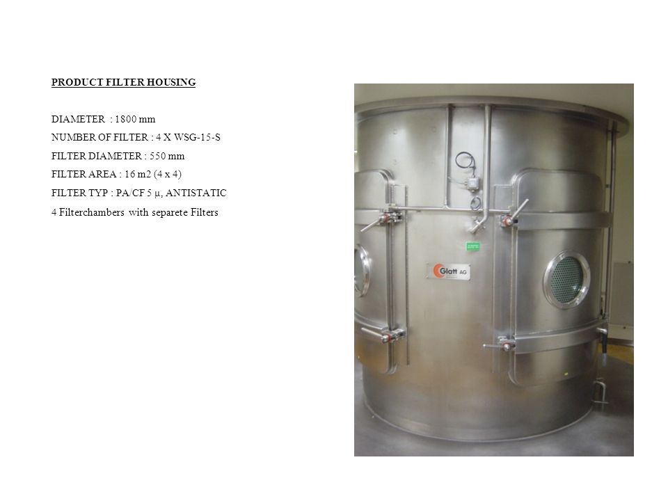 PRODUCT FILTER HOUSING DIAMETER : 1800 mm NUMBER OF FILTER : 4 X WSG-15-S FILTER DIAMETER : 550 mm FILTER AREA : 16 m2 (4 x 4) FILTER TYP : PA/CF 5 µ, ANTISTATIC 4 Filterchambers with separete Filters