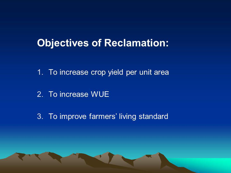 Objectives of Reclamation: 1.To increase crop yield per unit area 2.To increase WUE 3.To improve farmers living standard