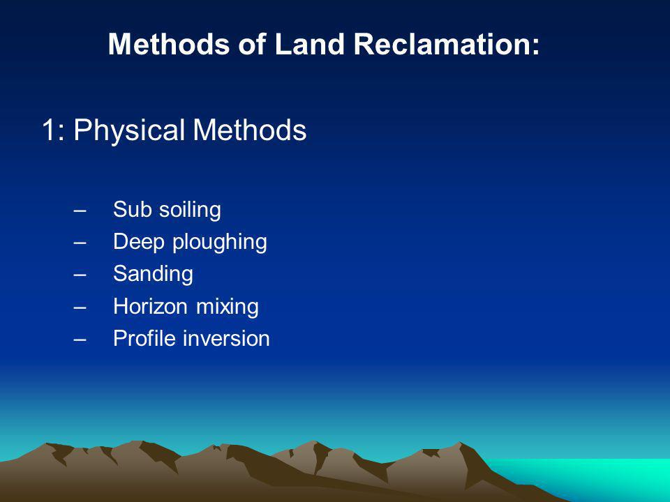 Methods of Land Reclamation: 1: Physical Methods –Sub soiling –Deep ploughing –Sanding –Horizon mixing –Profile inversion