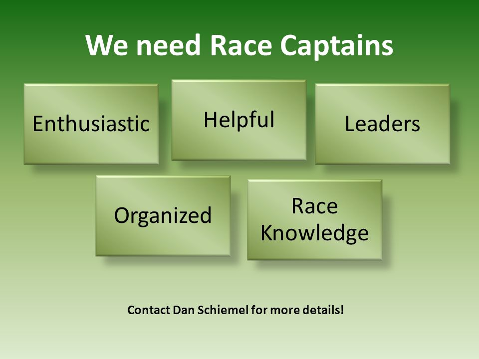 Enthusiastic Helpful Leaders Organized Race Knowledge We need Race Captains Contact Dan Schiemel for more details!