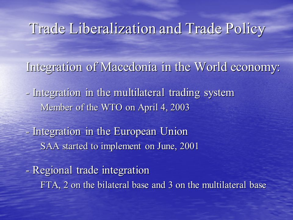 Trade Liberalization and Trade Policy Integration of Macedonia in the World economy: - Integration in the multilateral trading system Member of the WTO on April 4, 2003 - Integration in the European Union SAA started to implement on June, 2001 - Regional trade integration FTA, 2 on the bilateral base and 3 on the multilateral base