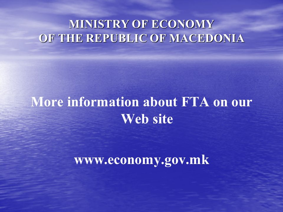 MINISTRY OF ECONOMY OF THE REPUBLIC OF MACEDONIA More information about FTA on our Web site www.economy.gov.mk