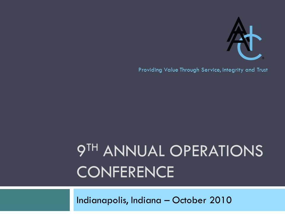 9 TH ANNUAL OPERATIONS CONFERENCE Indianapolis, Indiana – October 2010 Providing Value Through Service, Integrity and Trust