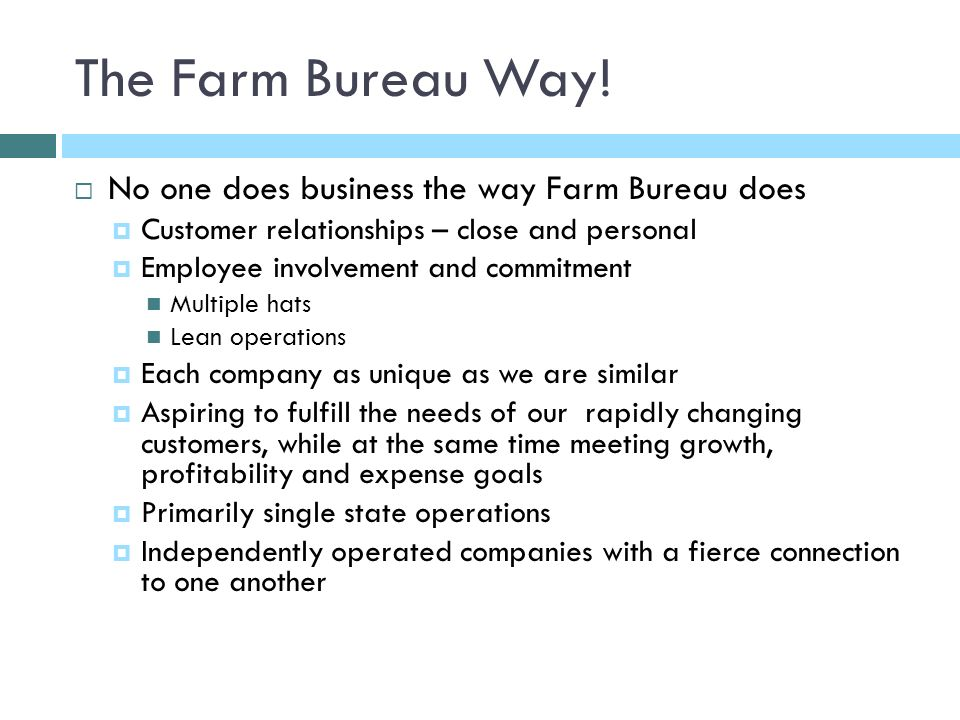 The Farm Bureau Way! No one does business the way Farm Bureau does Customer relationships – close and personal Employee involvement and commitment Mul