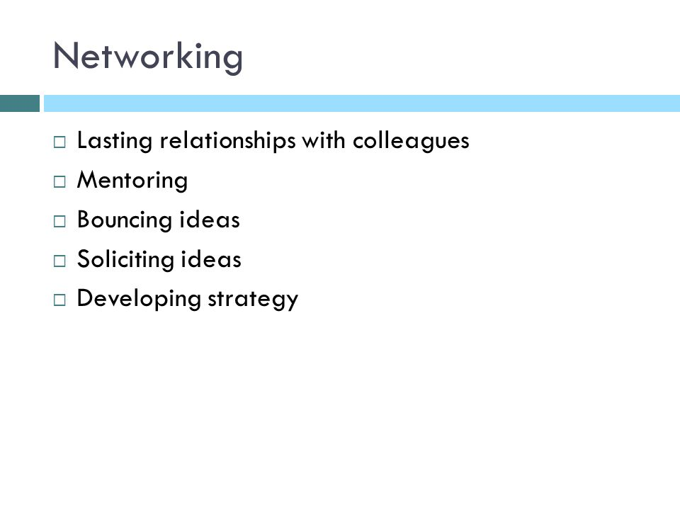 Networking Lasting relationships with colleagues Mentoring Bouncing ideas Soliciting ideas Developing strategy