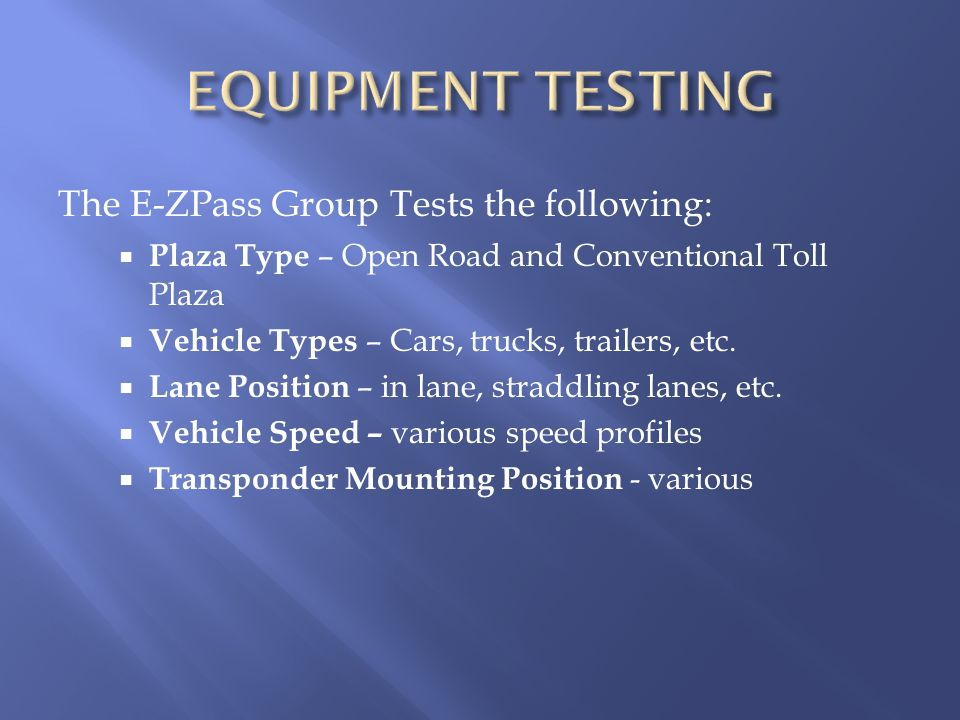 The E-ZPass Group Tests the following: Plaza Type – Open Road and Conventional Toll Plaza Vehicle Types – Cars, trucks, trailers, etc. Lane Position –