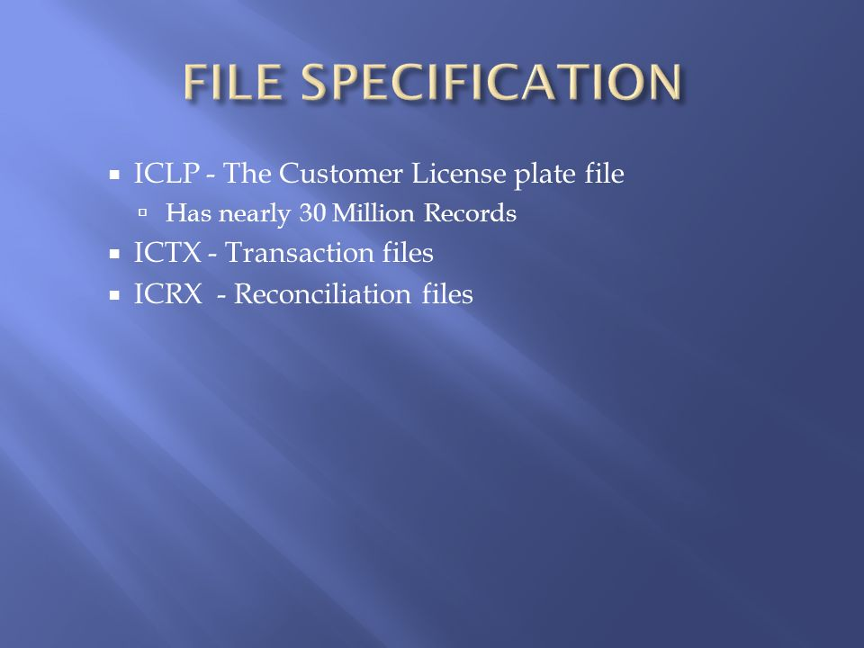 ICLP - The Customer License plate file Has nearly 30 Million Records ICTX - Transaction files ICRX - Reconciliation files