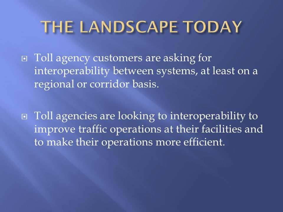 Toll agency customers are asking for interoperability between systems, at least on a regional or corridor basis. Toll agencies are looking to interope