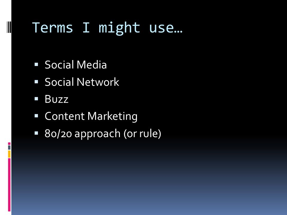 Terms I might use… Social Media Social Network Buzz Content Marketing 80/20 approach (or rule)