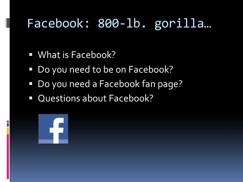 Facebook: 800-lb. gorilla… What is Facebook. Do you need to be on Facebook.