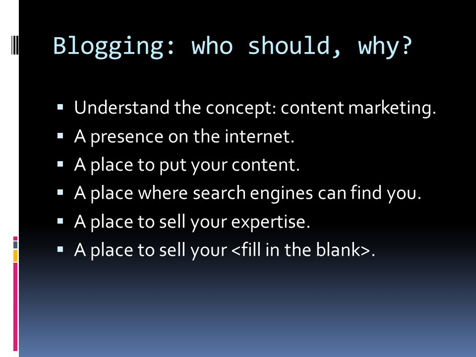 Blogging: who should, why? Understand the concept: content marketing. A presence on the internet. A place to put your content. A place where search en
