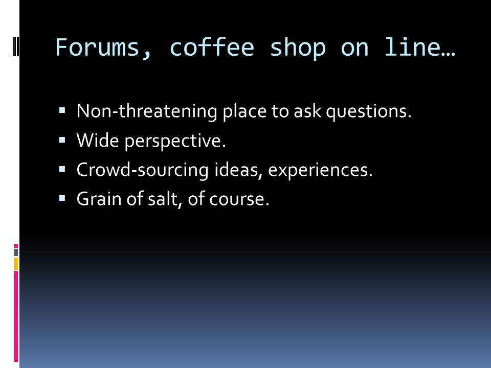 Forums, coffee shop on line… Non-threatening place to ask questions. Wide perspective. Crowd-sourcing ideas, experiences. Grain of salt, of course.
