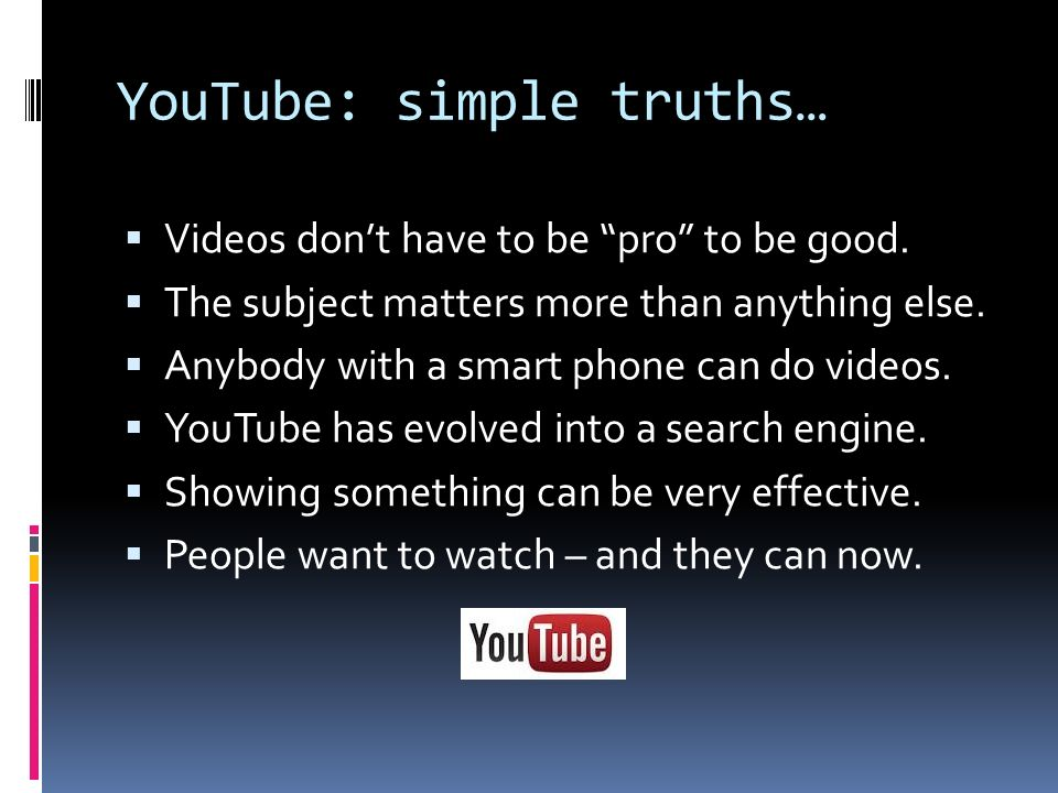 YouTube: simple truths… Videos dont have to be pro to be good.