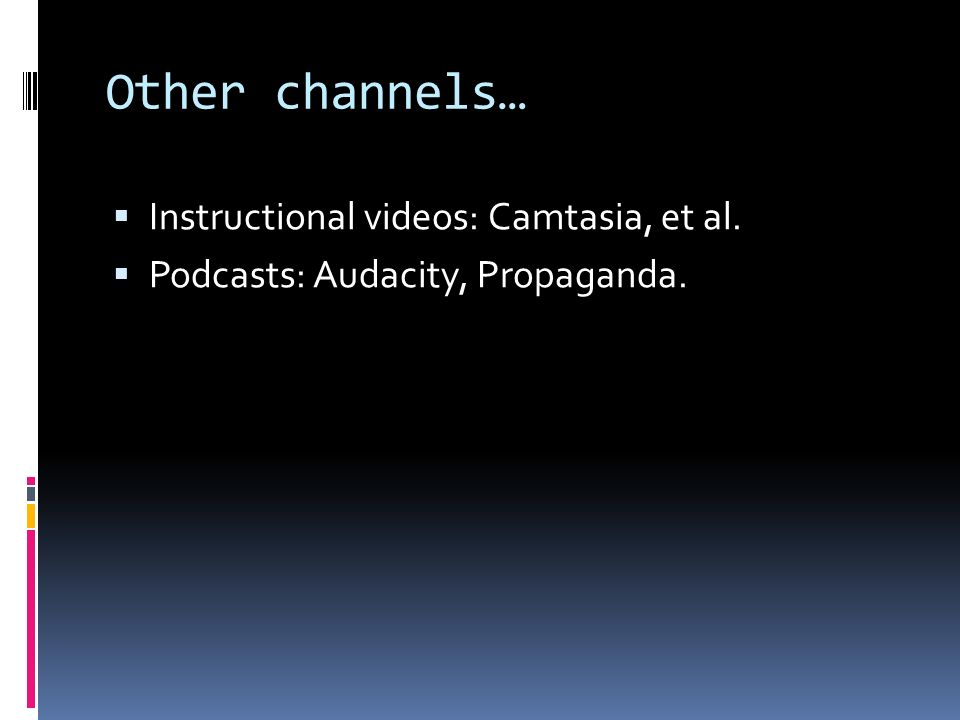 Other channels… Instructional videos: Camtasia, et al. Podcasts: Audacity, Propaganda.