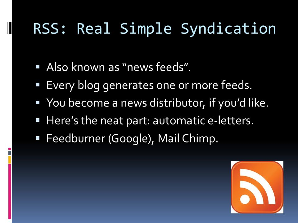 RSS: Real Simple Syndication Also known as news feeds.