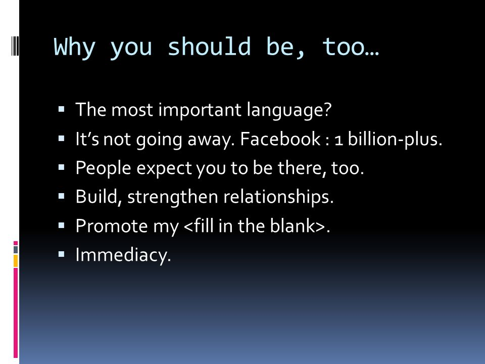 Why you should be, too… The most important language? Its not going away. Facebook : 1 billion-plus. People expect you to be there, too. Build, strengt