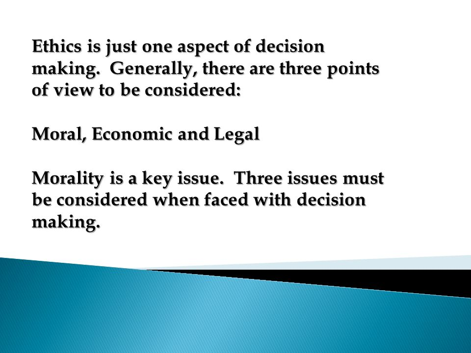 Ethics is just one aspect of decision making. Generally, there are three points of view to be considered: Moral, Economic and Legal Morality is a key