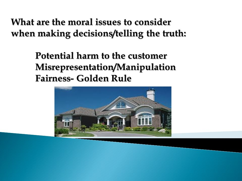 What are the moral issues to consider when making decisions/telling the truth: Potential harm to the customer Misrepresentation/Manipulation Fairness-