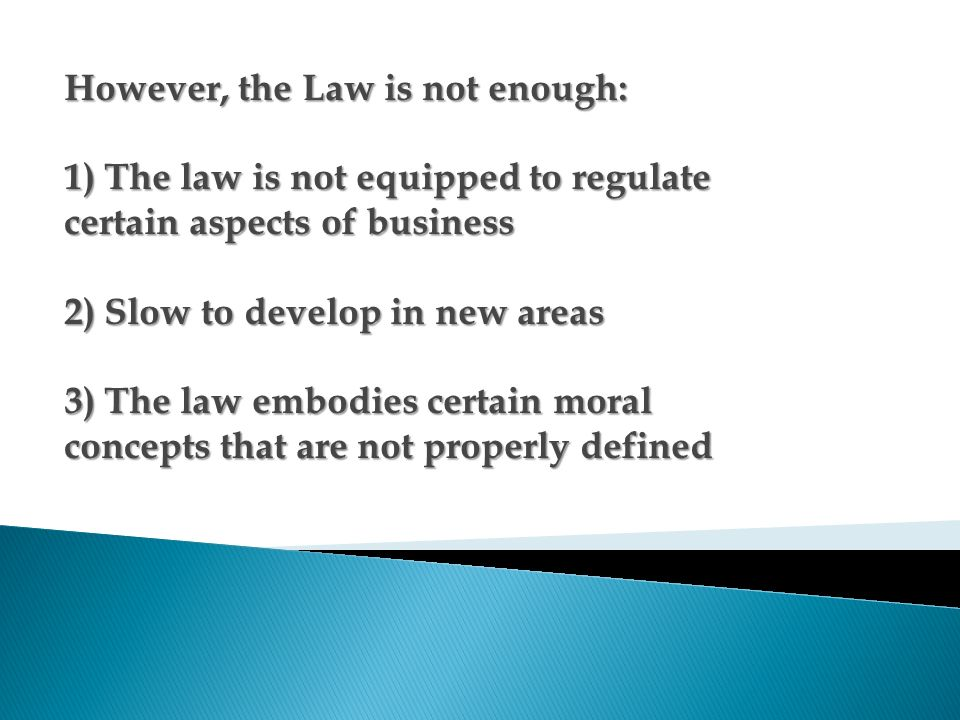However, the Law is not enough: 1) The law is not equipped to regulate certain aspects of business 2) Slow to develop in new areas 3) The law embodies