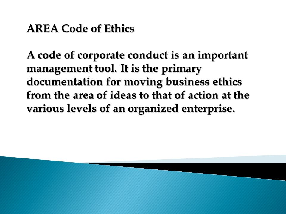 AREA Code of Ethics A code of corporate conduct is an important management tool. It is the primary documentation for moving business ethics from the a