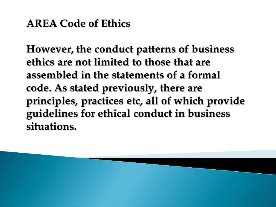 AREA Code of Ethics However, the conduct patterns of business ethics are not limited to those that are assembled in the statements of a formal code. A