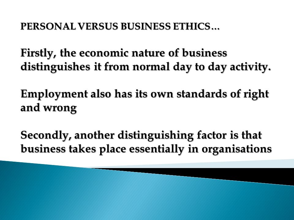 PERSONAL VERSUS BUSINESS ETHICS… Firstly, the economic nature of business distinguishes it from normal day to day activity. Employment also has its ow