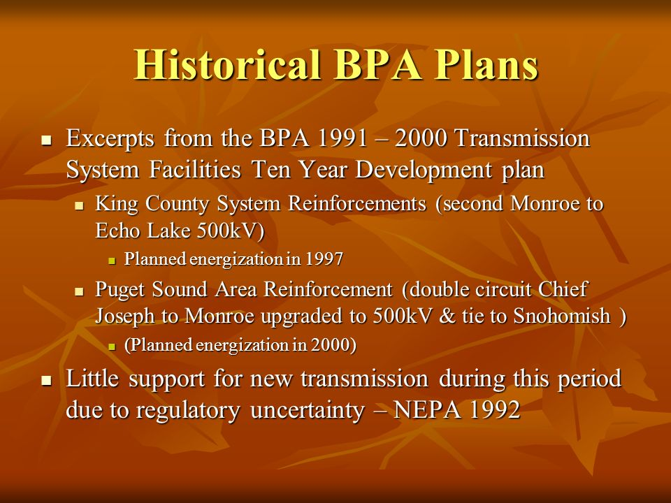 Historical BPA Plans Excerpts from the BPA 1991 – 2000 Transmission System Facilities Ten Year Development plan Excerpts from the BPA 1991 – 2000 Transmission System Facilities Ten Year Development plan King County System Reinforcements (second Monroe to Echo Lake 500kV) King County System Reinforcements (second Monroe to Echo Lake 500kV) Planned energization in 1997 Planned energization in 1997 Puget Sound Area Reinforcement (double circuit Chief Joseph to Monroe upgraded to 500kV & tie to Snohomish ) Puget Sound Area Reinforcement (double circuit Chief Joseph to Monroe upgraded to 500kV & tie to Snohomish ) (Planned energization in 2000) (Planned energization in 2000) Little support for new transmission during this period due to regulatory uncertainty – NEPA 1992 Little support for new transmission during this period due to regulatory uncertainty – NEPA 1992