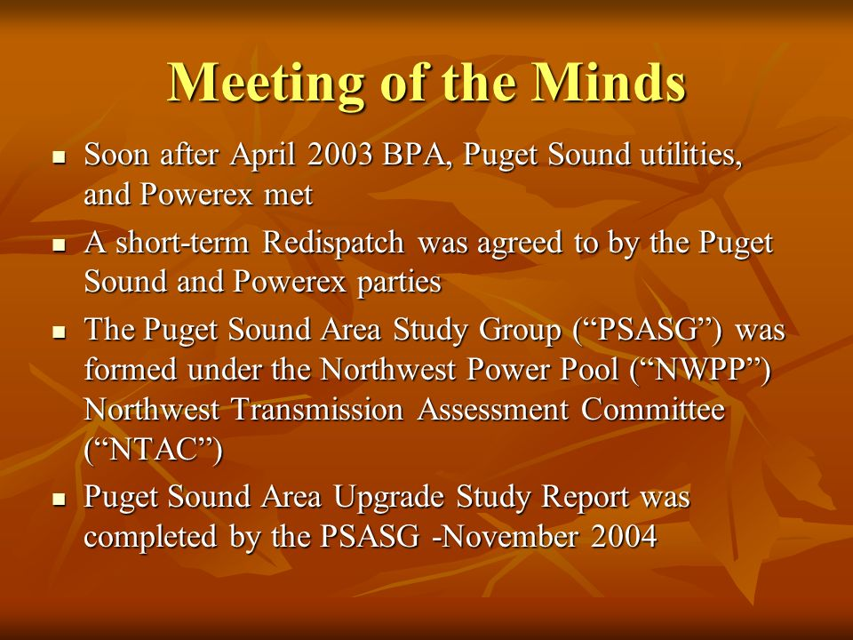 Meeting of the Minds Soon after April 2003 BPA, Puget Sound utilities, and Powerex met Soon after April 2003 BPA, Puget Sound utilities, and Powerex met A short-term Redispatch was agreed to by the Puget Sound and Powerex parties A short-term Redispatch was agreed to by the Puget Sound and Powerex parties The Puget Sound Area Study Group (PSASG) was formed under the Northwest Power Pool (NWPP) Northwest Transmission Assessment Committee (NTAC) The Puget Sound Area Study Group (PSASG) was formed under the Northwest Power Pool (NWPP) Northwest Transmission Assessment Committee (NTAC) Puget Sound Area Upgrade Study Report was completed by the PSASG -November 2004 Puget Sound Area Upgrade Study Report was completed by the PSASG -November 2004