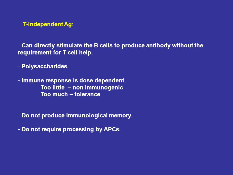 T-independent Ag: - Can directly stimulate the B cells to produce antibody without the requirement for T cell help. - Polysaccharides. - Immune respon