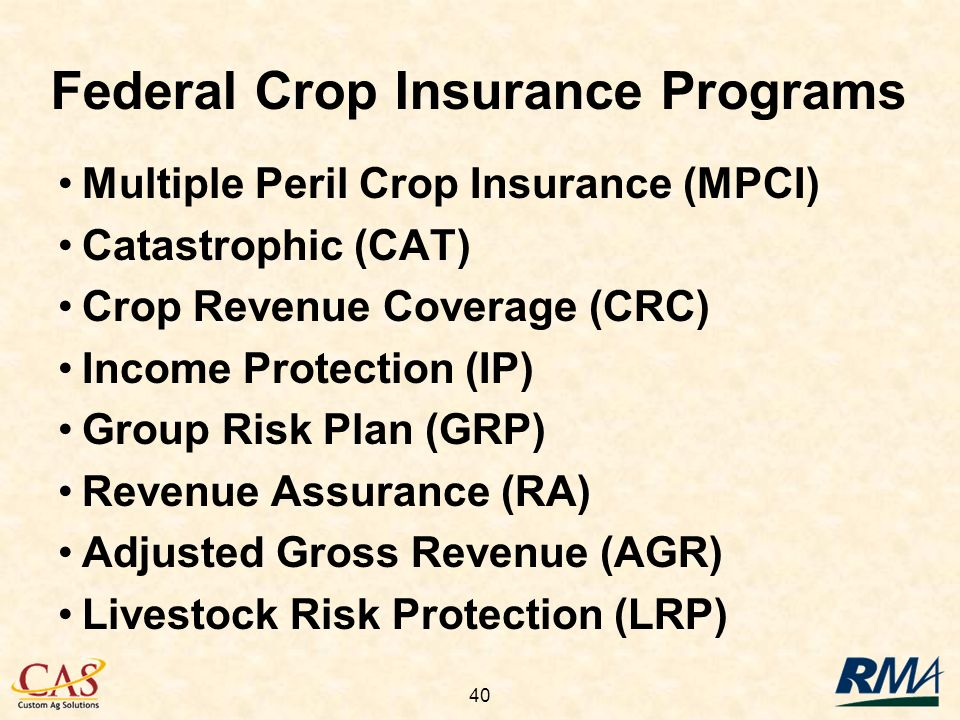 40 Federal Crop Insurance Programs Multiple Peril Crop Insurance (MPCI) Catastrophic (CAT) Crop Revenue Coverage (CRC) Income Protection (IP) Group Risk Plan (GRP) Revenue Assurance (RA) Adjusted Gross Revenue (AGR) Livestock Risk Protection (LRP)
